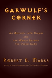 Garwulf's Corner: An Odyssey into Diablo and the World Beyond the Video Game ebook by Robert B. Marks