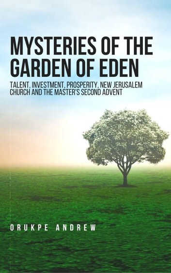 Mysteries of the Garden of Eden: Talent, Investment, Prosperity, New Jerusalem Church and the Master's Second Advent ebook by Orukpe Andrew