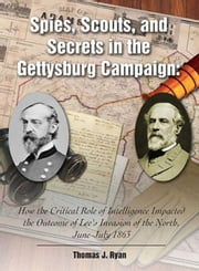 Spies, Scouts, and Secrets in the Gettysburg Campaign: How the Critical Role of Intelligence Impacted the Outcome of Lee's Invasion of the North, June ebook by Ryan, Thomas J.