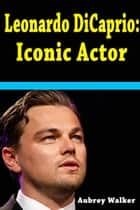 Leonardo DiCaprio: Iconic Actor ebook by Aubrey  Walker