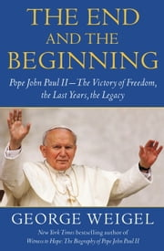 The End and the Beginning - Pope John Paul II -- The Victory of Freedom, the Last Years, the Legacy ebook by George Weigel