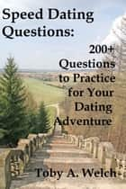 Speed Dating Questions: 200+ Questions to Practice for Your Dating Adventure ebook by Toby Welch