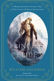 The Princess Bride - An Illustrated Edition of S. Morgenstern's Classic Tale of True Love and High Adventure ebook by William Goldman