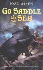 Go Saddle the Sea ebook by Joan Aiken