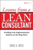Lessons from a Lean Consultant: Avoiding Lean Implementation Failures on the Shop Floor ebook by Chris A. Ortiz