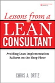 Lessons from a Lean Consultant: Avoiding Lean Implementation Failures on the Shop Floor - Avoiding Lean Implementation Failures on the Shop Floor ebook by Chris A. Ortiz