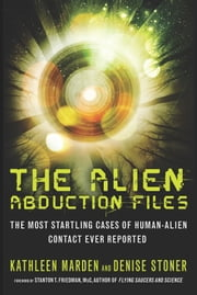 The Alien Abduction Files - The Most Startling Cases of Human-Alien Contact Ever Reported ebook by Kathleen Marden,Denise Stoner