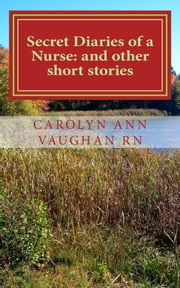 Secret Diaries of a Nurse: and other stories ebook by Carolyn Ann Vaughan RN