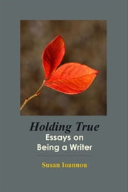 Holding True - Essays on Being a Writer ebook by Susan Ioannou
