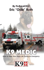 "K9 Medic - How to Save Your Dog's Life During an Emergency ebook by Eric ""Odie"" Roth"