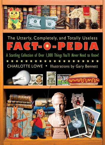 The Utterly, Completely, and Totally Useless Fact-O-Pedia - A Startling Collection of Over 1,000 Things You'll Never Need to Know ebook by Charlotte Lowe