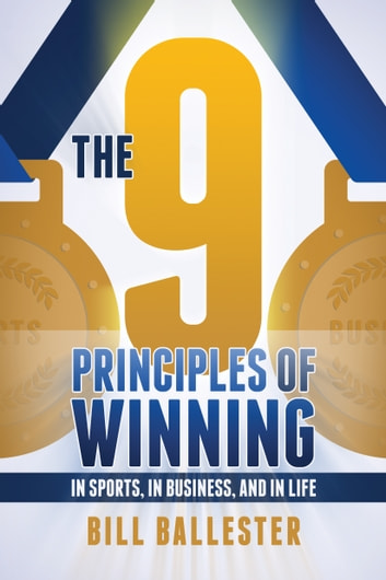 The Nine Principles of Winning - In Sports, In Business, and In Life ebook by Bill Ballester