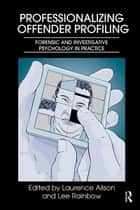 Professionalizing Offender Profiling - Forensic and Investigative Psychology in Practice ebook by Laurence Alison, Lee Rainbow