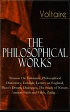 Voltaire - The Philosophical Works: Treatise On Tolerance, Philosophical Dictionary, Candide, Letters on England, Plato's Dream, Dialogues, The Study of Nature, Ancient Faith and Fable, Zadig… ebook by Voltaire
