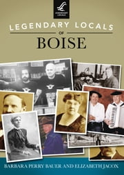 Legendary Locals of Boise ebook by Barbara Perry Bauer,Elizabeth Jacox