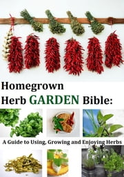 Homegrown Herb Garden Bible: A Guide to Using, Growing and Enjoying Herbs ebook by Kathy Lester