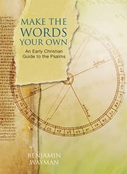 Make the Words Your Own - An Early Christian Guide to the Psalms ebook by Benjamin Wayman
