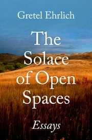 The Solace of Open Spaces - Essays ebook by Gretel Ehrlich