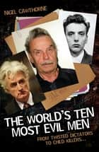 The World's Ten Most Evil Men - From Twisted Dictators to Child Killers ebook by Nigel Cawthorne