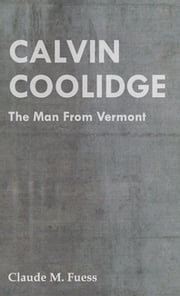 Calvin Coolidge - The Man from Vermont ebook by Claude M. Fuess
