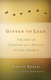 Gifted to Lead - The Art of Leading as a Woman in the Church ebook by Nancy Beach