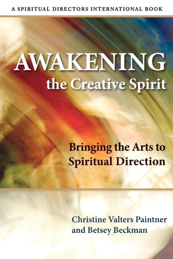Awakening the Creative Spirit - Bringing the Arts to Spiritual Direction ebook by Betsey Beckman