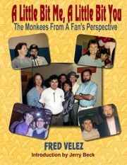 A Little Bit Me, A Little Bit You: The Monkees From A Fan's Perspective ebook by Fred Velez