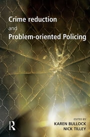 Crime Reduction and Problem-oriented Policing ebook by Karen Bullock, Nick Tilley
