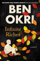 Infinite Riches - A Novel ebook by Ben Okri