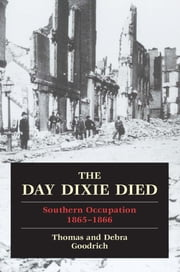 The Day Dixie Died - The Occupied South, 1865-1866 ebook by Thomas Goodrich,Debra Goodrich