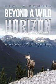 Beyond A Wild Horizon - Adventures of a Wildlife Veterinarian ebook by Mike R.Dunbar