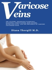 Varicose Veins: The Anatomy, Physiology Pathology, Diagnosis, Complications, Risk Factors, Myths and Facts and the Treatment of Varicose and Spider Veins ebook by Diana Thorgill