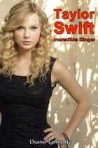 Taylor Swift: Incredible Singer ebook by Diane Lemertz