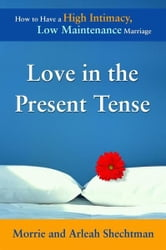 Love in the Present Tense - How to Have a High Intimacy, Low Maintenance Marriage ebook by Morrie Shechtman,Arleah Shechtman