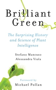 Brilliant Green - The Surprising History and Science of Plant Intelligence ebook by Stefano Mancuso, Alessandra Viola, Michael Pollan