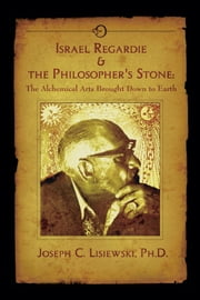 Israel Regardie & The Philosophers Stone - The Alchemical Arts Brought Down to Earth ebook by Joseph C. Lisiewski,Mark Stavish