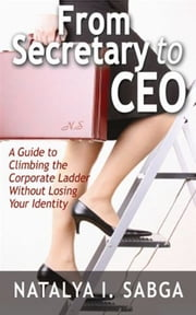 From Secretary to C.E.O.: A Guide to Climbing the Corporate Ladder Without Losing Your Identity ebook by Natalya Sabga