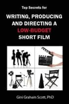 Top Secrets for Writing, Producing and Directing a Low-Budget Short Film ebook by Gini Graham Scott