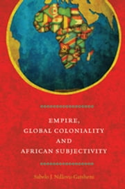 Empire, Global Coloniality and African Subjectivity ebook by Sabelo J. Ndlovu-Gatsheni
