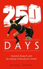 250 Days: Cantona's Kung Fu and the Making of Man U ebook by Daniel Storey