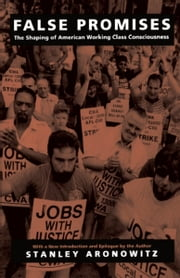 False Promises - The Shaping of American Working Class Consciousness ebook by Stanley Aronowitz