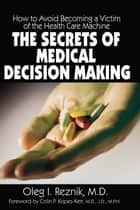 The Secrets of Medical Decision Making: How to Avoid Becoming a Victim of the Health Care Machine ebook by Oleg I. Reznik,Colin P. Popes-Kerr