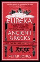 Eureka! - Everything You Ever Wanted to Know About the Ancient Greeks But Were Afraid to Ask ebook by Peter Jones