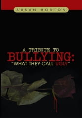 "A Tribute to Bullying: - ""What They Call Ugly"" ebook by Susan Horton"