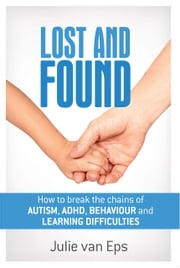 Lost and Found - Breaking the Chains of Autism, ADHD, Learning & Behavioural Problems ebook by Julie van Eps