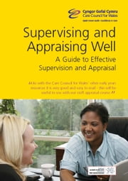 Supervising and Appraising Well for Early Years and Childcare: This guidance is for everyone responsible for carrying out supervision and appraisal with early years and childcare practitioners. All practitioners, whether they are full, part-time, vol ebook by Care Council  for Wales