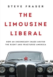The Limousine Liberal - How an Incendiary Image United the Right and Fractured America ebook by Steve Fraser