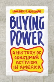 Buying Power - A History of Consumer Activism in America ebook by Lawrence B. Glickman