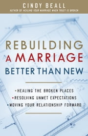 Rebuilding a Marriage Better Than New - *Healing the Broken Places *Resolving Unmet Expectations *Moving Your Relationship Forward ebook by Cindy Beall