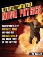 Insultingly Stupid Movie Physics ebook by Tom Rogers